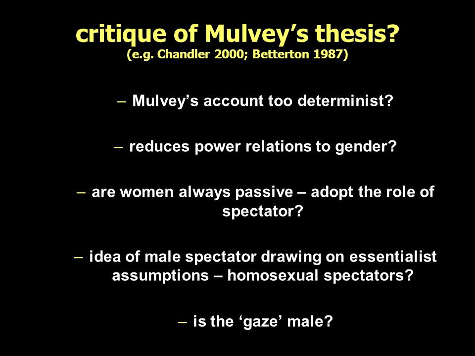 critique of Mulveys thesis? (e.g. Chandler 2000; Betterton 1987) –Mulveys account too determinist? –reduces power relations to gender? –are women alwa