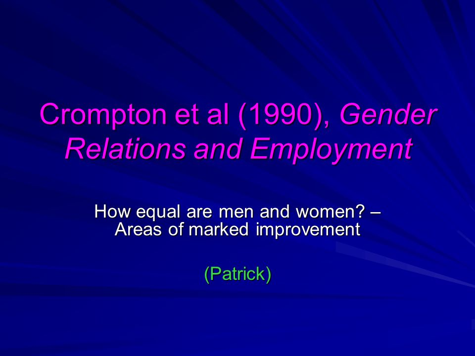 Crompton et al (1990), Gender Relations and Employment How equal are men and women? – Areas of marked improvement (Patrick)