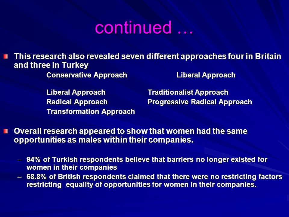 continued … This research also revealed seven different approaches four in Britain and three in Turkey Conservative Approach Liberal Approach Liberal ApproachTraditionalist Approach Radical ApproachProgressive Radical Approach Transformation Approach Overall research appeared to show that women had the same opportunities as males within their companies.