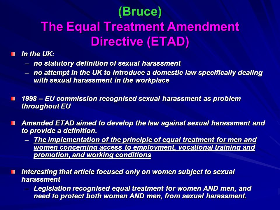 (Bruce) The Equal Treatment Amendment Directive (ETAD) In the UK: –no statutory definition of sexual harassment –no attempt in the UK to introduce a domestic law specifically dealing with sexual harassment in the workplace 1998 – EU commission recognised sexual harassment as problem throughout EU Amended ETAD aimed to develop the law against sexual harassment and to provide a definition.