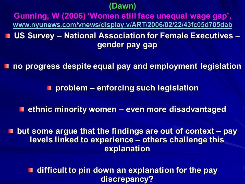 (Dawn) Gunning, W (2006) Women still face unequal wage gap,   (Dawn) Gunning, W (2006) Women still face unequal wage gap,     US Survey – National Association for Female Executives – gender pay gap no progress despite equal pay and employment legislation problem – enforcing such legislation ethnic minority women – even more disadvantaged but some argue that the findings are out of context – pay levels linked to experience – others challenge this explanation difficult to pin down an explanation for the pay discrepancy