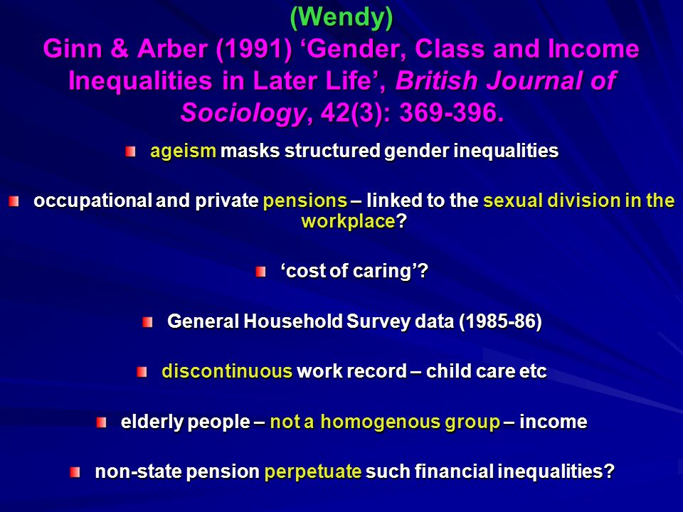 (Wendy) Ginn & Arber (1991) Gender, Class and Income Inequalities in Later Life, British Journal of Sociology, 42(3): 369-396. ageism masks structured