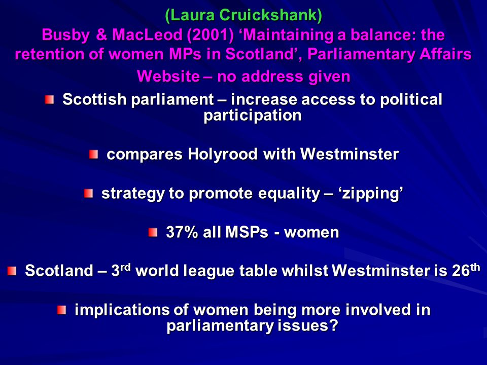 (Laura Cruickshank) Busby & MacLeod (2001) Maintaining a balance: the retention of women MPs in Scotland, Parliamentary Affairs Website – no address given Scottish parliament – increase access to political participation compares Holyrood with Westminster strategy to promote equality – zipping 37% all MSPs - women Scotland – 3 rd world league table whilst Westminster is 26 th implications of women being more involved in parliamentary issues