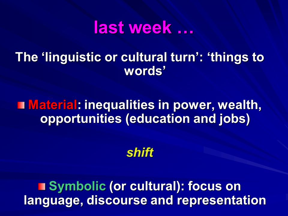 last week … The linguistic or cultural turn: things to words Material: inequalities in power, wealth, opportunities (education and jobs) shift Symbolic (or cultural): focus on language, discourse and representation