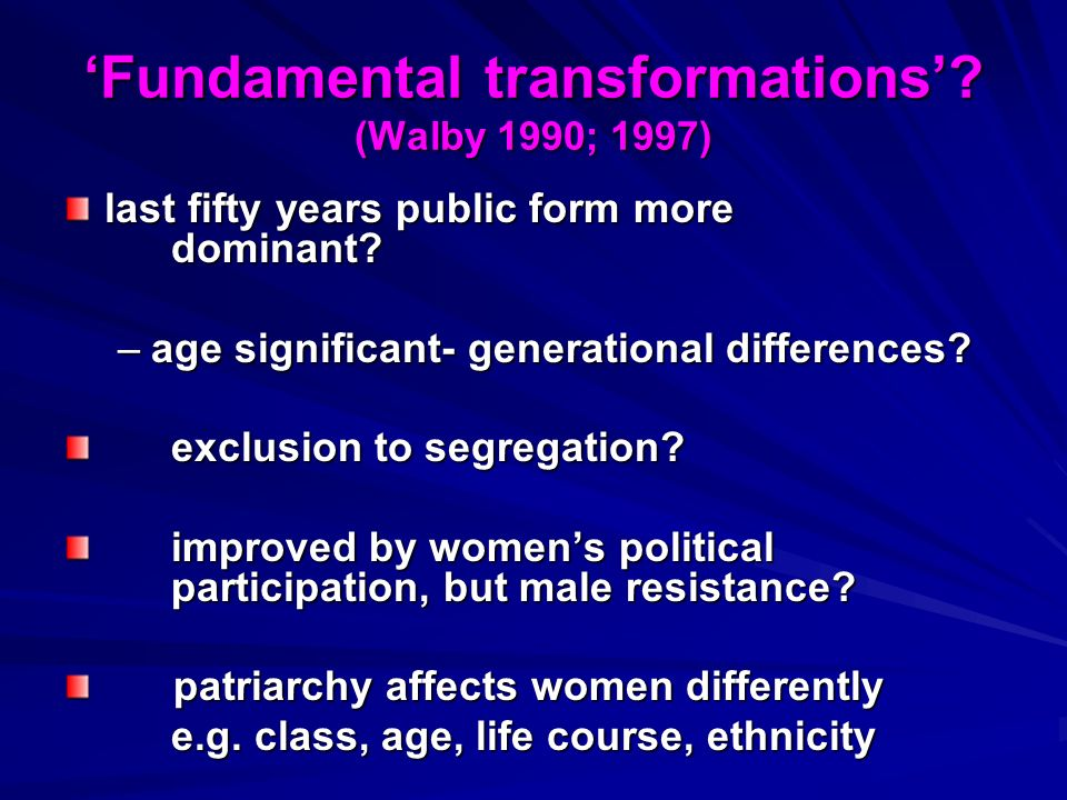 Fundamental transformations? (Walby 1990; 1997) last fifty years public form more dominant? –age significant- generational differences? exclusion to s