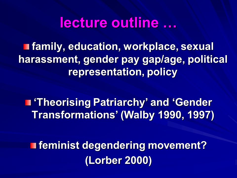 lecture outline … family, education, workplace, sexual harassment, gender pay gap/age, political representation, policy Theorising Patriarchy and Gender Transformations (Walby 1990, 1997) feminist degendering movement.