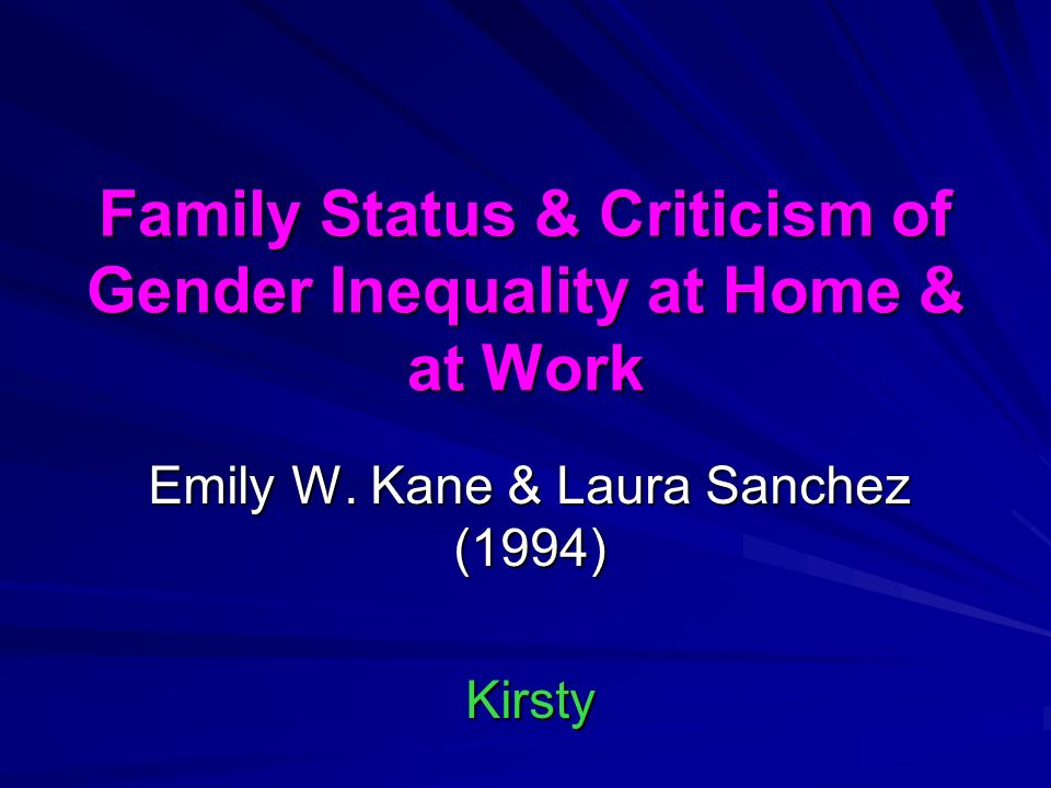 Family Status & Criticism of Gender Inequality at Home & at Work Emily W. Kane & Laura Sanchez (1994) Kirsty