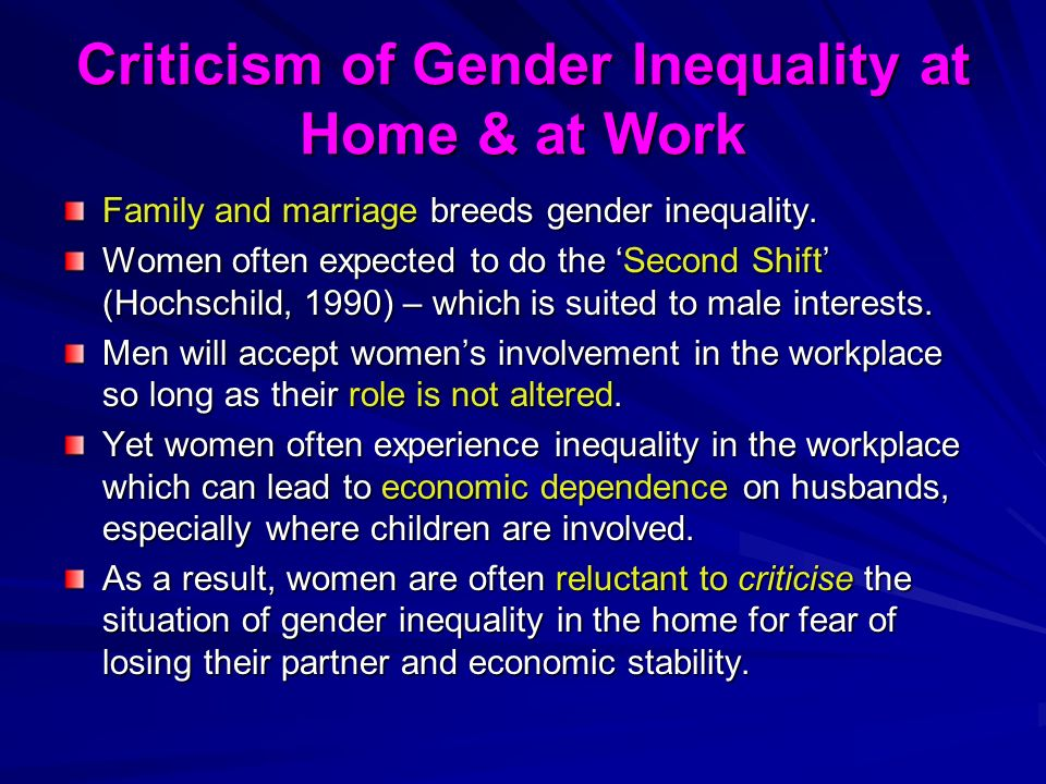 Criticism of Gender Inequality at Home & at Work Family and marriage breeds gender inequality. Women often expected to do the Second Shift (Hochschild