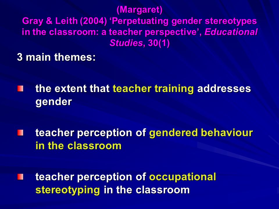 (Margaret) Gray & Leith (2004) Perpetuating gender stereotypes in the classroom: a teacher perspective, Educational Studies, 30(1) 3 main themes: the extent that teacher training addresses gender teacher perception of gendered behaviour in the classroom teacher perception of occupational stereotyping in the classroom