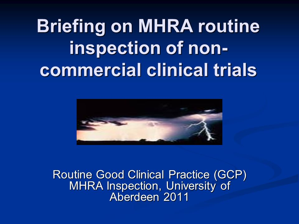 Briefing on MHRA routine inspection of non- commercial clinical trials Routine Good Clinical Practice (GCP) MHRA Inspection, University of Aberdeen 20