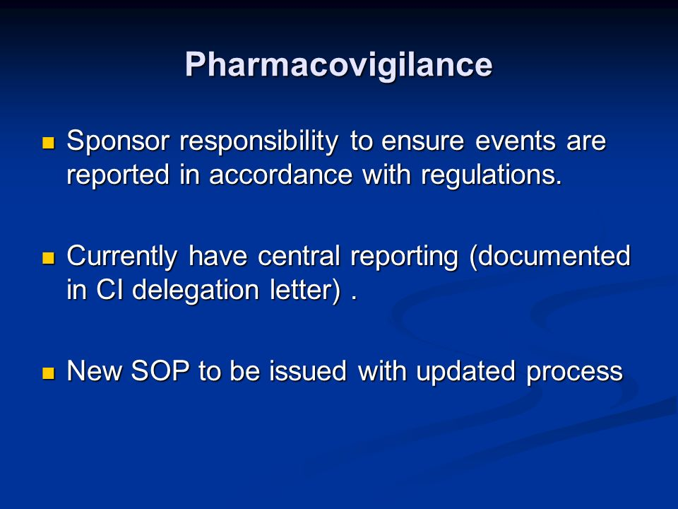 Pharmacovigilance Sponsor responsibility to ensure events are reported in accordance with regulations. Sponsor responsibility to ensure events are rep