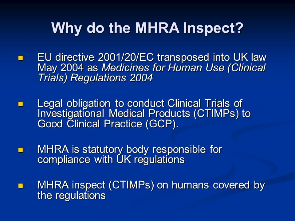 Why do the MHRA Inspect? EU directive 2001/20/EC transposed into UK law May 2004 as Medicines for Human Use (Clinical Trials) Regulations 2004 EU dire