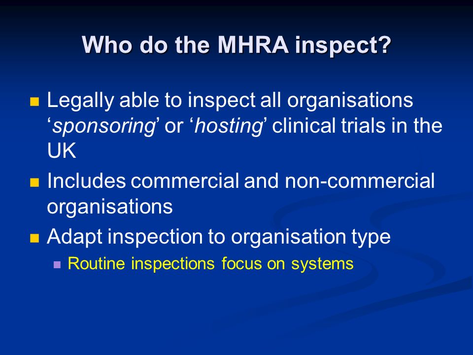 Who do the MHRA inspect? Legally able to inspect all organisationssponsoring or hosting clinical trials in the UK Includes commercial and non-commerci