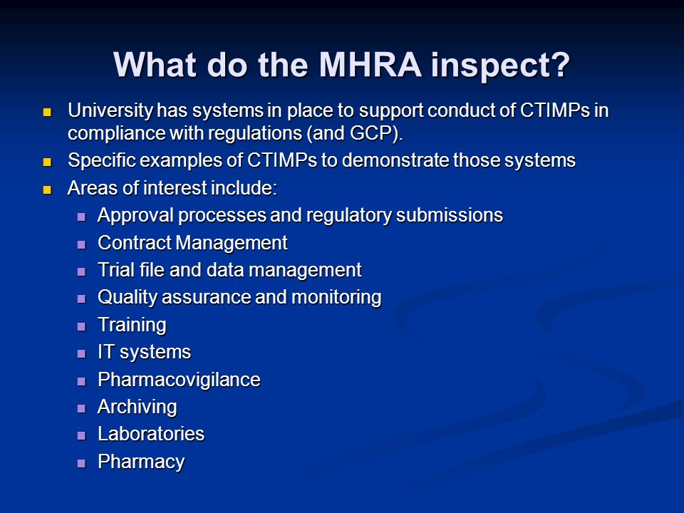 What do the MHRA inspect? University has systems in place to support conduct of CTIMPs in compliance with regulations (and GCP). University has system
