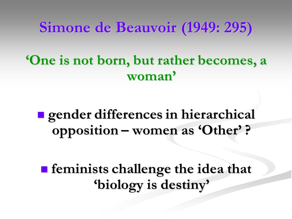 Simone de Beauvoir (1949: 295) One is not born, but rather becomes, a woman gender differences in hierarchical opposition – women as Other ? gender di