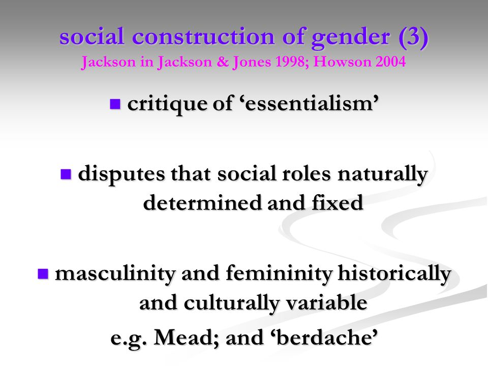 social construction of gender (3) Jackson in Jackson & Jones 1998; Howson 2004 critique of essentialism critique of essentialism disputes that social