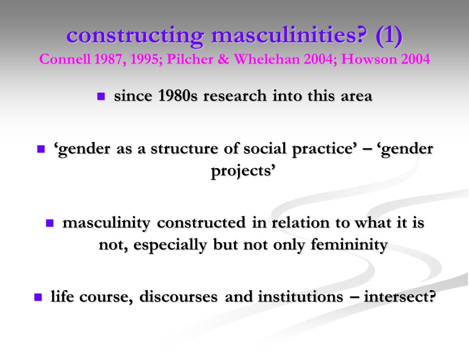 constructing masculinities? (1) Connell 1987, 1995; Pilcher & Whelehan 2004; Howson 2004 since 1980s research into this area since 1980s research into
