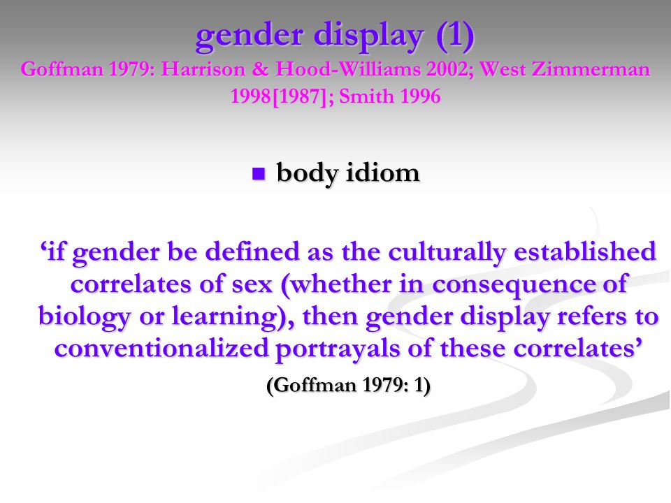 gender display (1) Goffman 1979: Harrison & Hood-Williams 2002; West Zimmerman 1998[1987]; Smith 1996 body idiom body idiom if gender be defined as th