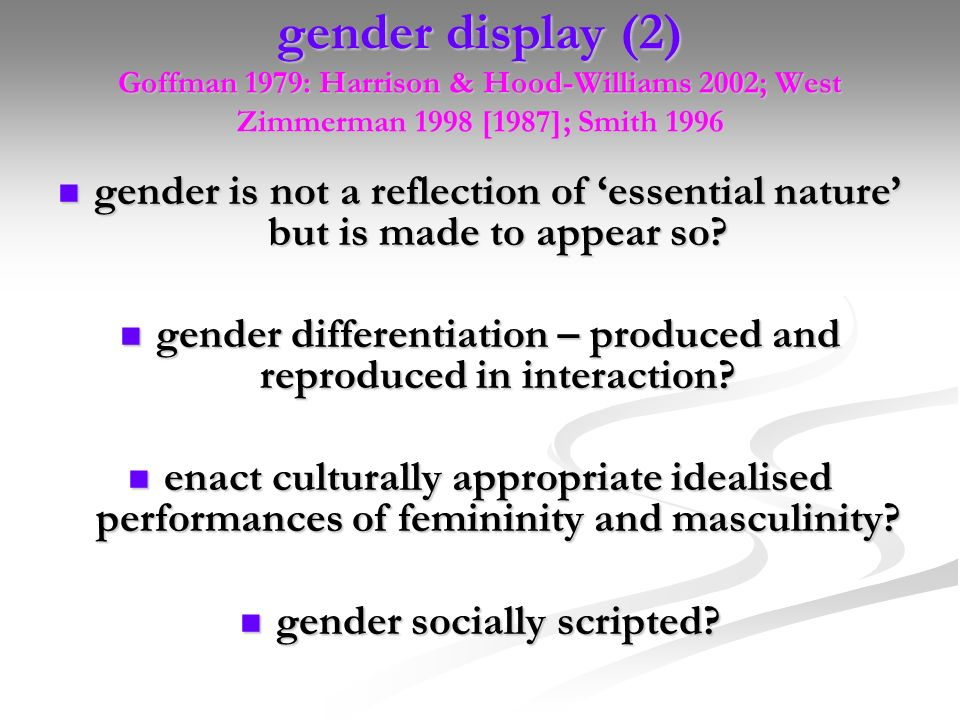 gender display (2) Goffman 1979: Harrison & Hood-Williams 2002; West Zimmerman 1998 [1987]; Smith 1996 gender is not a reflection of essential nature