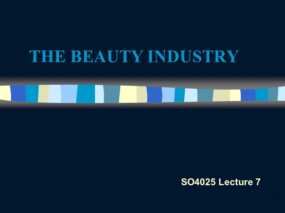 1 THE BEAUTY INDUSTRY SO4025 Lecture 7