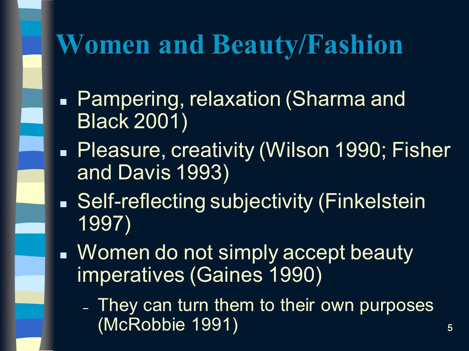 5 Women and Beauty/Fashion n Pampering, relaxation (Sharma and Black 2001) n Pleasure, creativity (Wilson 1990; Fisher and Davis 1993) n Self-reflecting subjectivity (Finkelstein 1997) n Women do not simply accept beauty imperatives (Gaines 1990) – They can turn them to their own purposes (McRobbie 1991)
