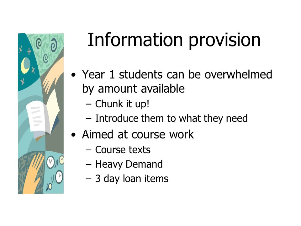 Information provision Year 1 students can be overwhelmed by amount available –Chunk it up.