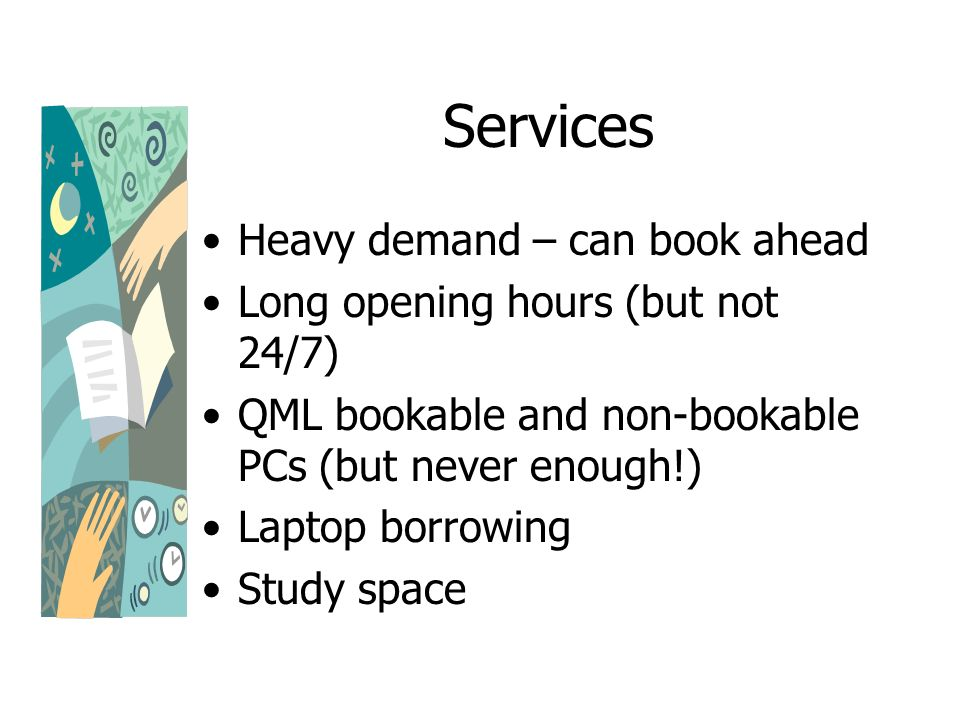 Services Heavy demand – can book ahead Long opening hours (but not 24/7) QML bookable and non-bookable PCs (but never enough!) Laptop borrowing Study space