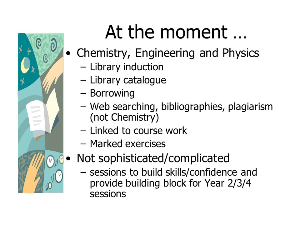 At the moment … Chemistry, Engineering and Physics –Library induction –Library catalogue –Borrowing –Web searching, bibliographies, plagiarism (not Chemistry) –Linked to course work –Marked exercises Not sophisticated/complicated –sessions to build skills/confidence and provide building block for Year 2/3/4 sessions