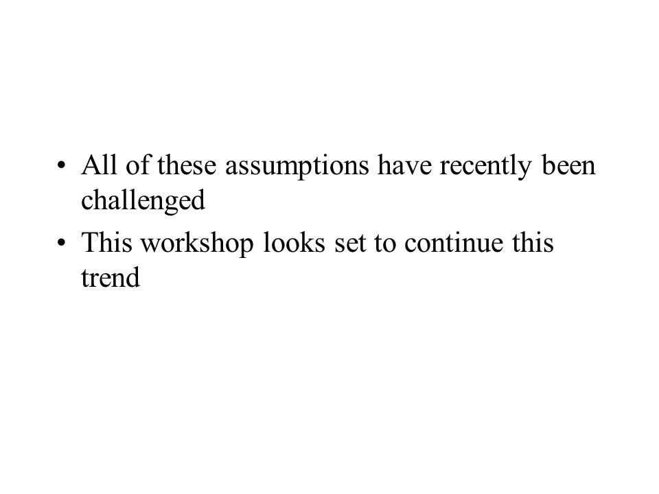 All of these assumptions have recently been challenged This workshop looks set to continue this trend