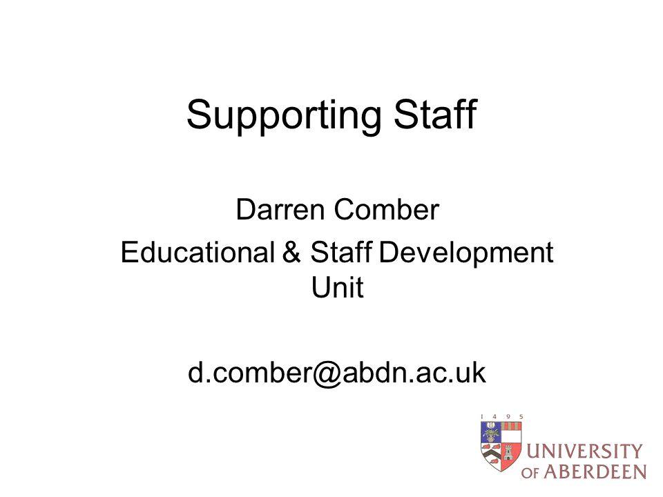 Supporting Staff Darren Comber Educational & Staff Development Unit d.comber@abdn.ac.uk