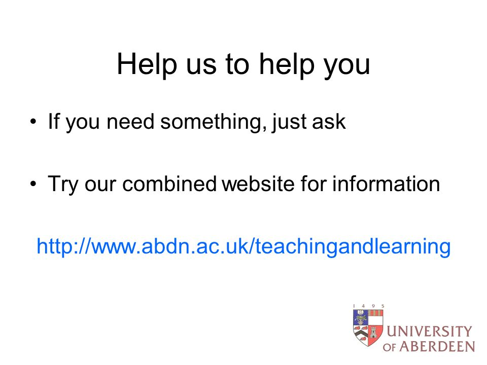 Help us to help you If you need something, just ask Try our combined website for information http://www.abdn.ac.uk/teachingandlearning