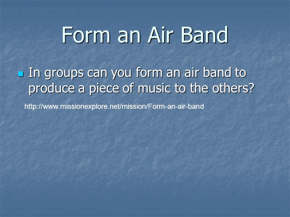 Form an Air Band In groups can you form an air band to produce a piece of music to the others.