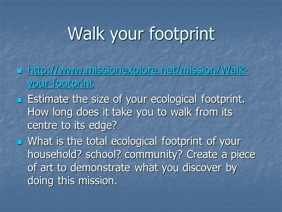 Walk your footprint http://www.missionexplore.net/mission/Walk- your-footprint http://www.missionexplore.net/mission/Walk- your-footprint http://www.missionexplore.net/mission/Walk- your-footprint http://www.missionexplore.net/mission/Walk- your-footprint Estimate the size of your ecological footprint.