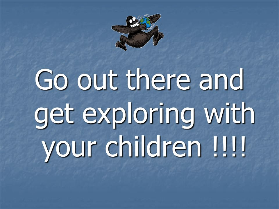 Go out there and get exploring with your children !!!!