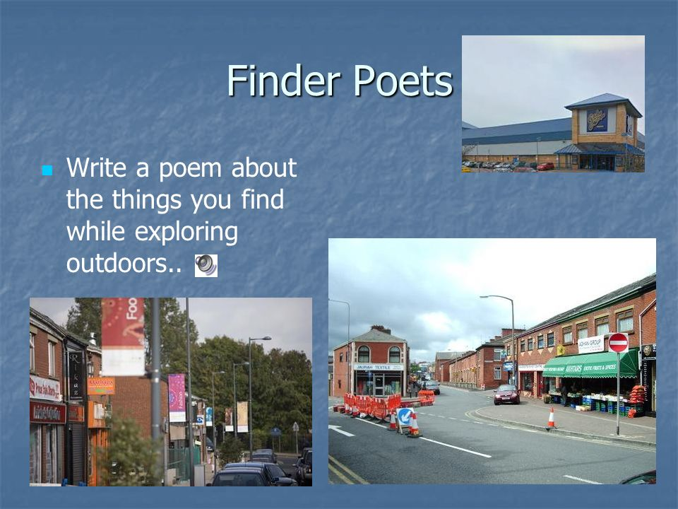Finder Poets Write a poem about the things you find while exploring outdoors..