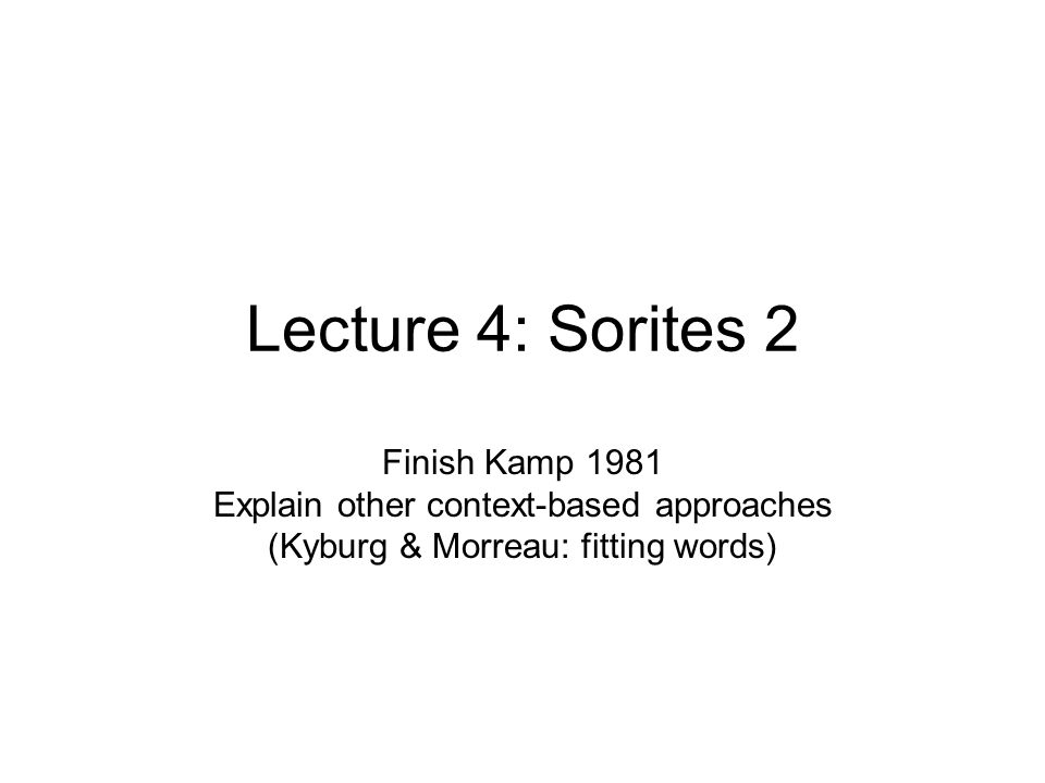 Lecture 4: Sorites 2 Finish Kamp 1981 Explain other context-based approaches (Kyburg & Morreau: fitting words)