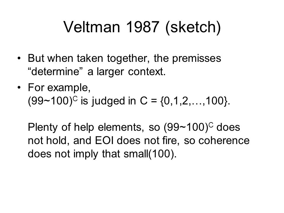 Veltman 1987 (sketch) But when taken together, the premisses determine a larger context. For example, (99~100) C is judged in C = {0,1,2,…,100}. Plent