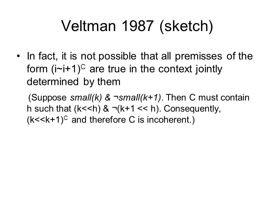 Veltman 1987 (sketch) In fact, it is not possible that all premisses of the form (i~i+1) C are true in the context jointly determined by them (Suppose