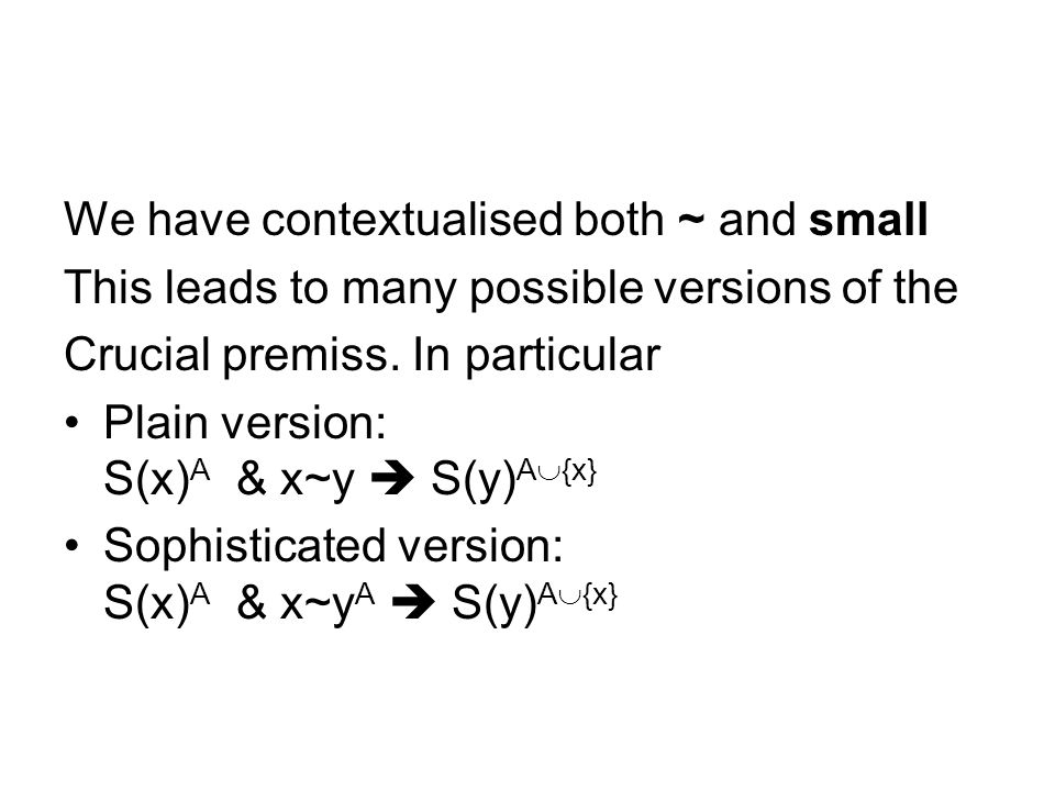 We have contextualised both ~ and small This leads to many possible versions of the Crucial premiss. In particular Plain version: S(x) A & x~y S(y) A