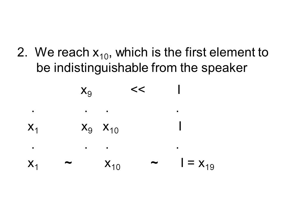 2. We reach x 10, which is the first element to be indistinguishable from the speaker x 9 << I.... x 1 x 9 x 10 I.... x 1 ~ x 10 ~ I = x 19