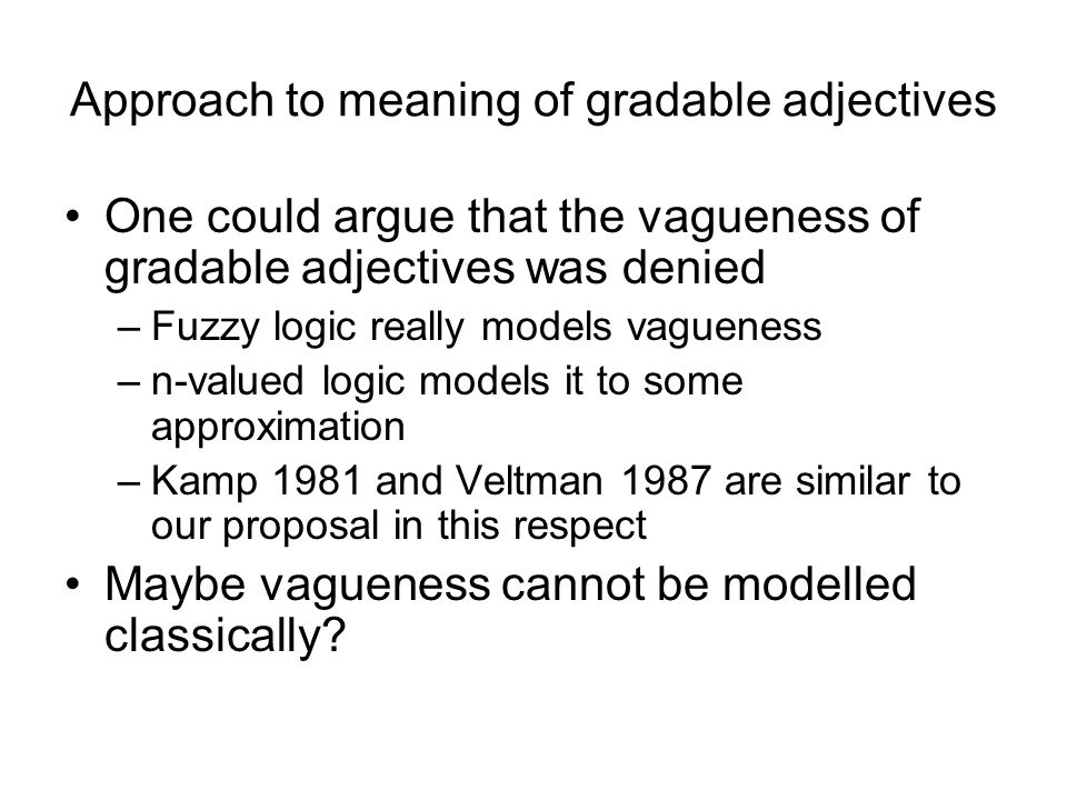 Approach to meaning of gradable adjectives One could argue that the vagueness of gradable adjectives was denied –Fuzzy logic really models vagueness –