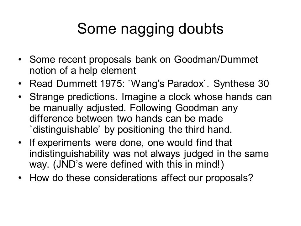 Some nagging doubts Some recent proposals bank on Goodman/Dummet notion of a help element Read Dummett 1975: `Wangs Paradox`. Synthese 30 Strange pred