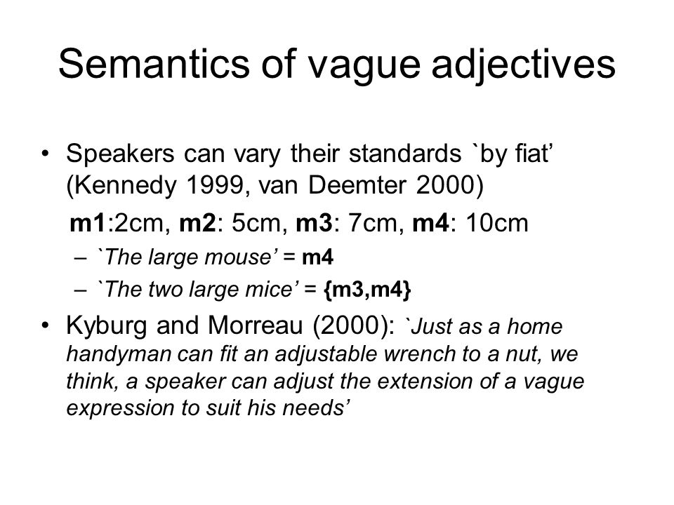 Semantics of vague adjectives Speakers can vary their standards `by fiat (Kennedy 1999, van Deemter 2000) m1:2cm, m2: 5cm, m3: 7cm, m4: 10cm –`The lar