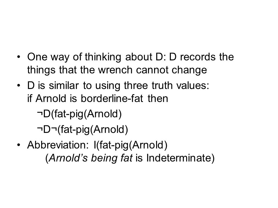 One way of thinking about D: D records the things that the wrench cannot change D is similar to using three truth values: if Arnold is borderline-fat