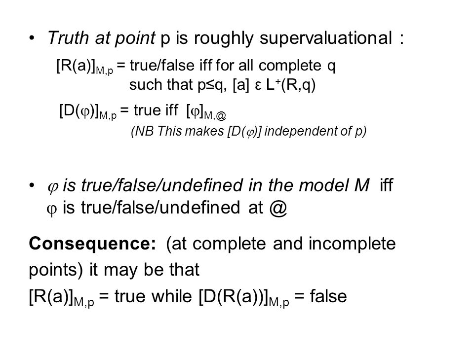 Truth at point p is roughly supervaluational : [R(a)] M,p = true/false iff for all complete q such that pq, [a] ε L + (R,q) [D( )] M,p = true iff [ ]