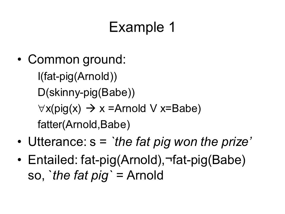 Example 1 Common ground: I(fat-pig(Arnold)) D(skinny-pig(Babe)) x(pig(x) x =Arnold V x=Babe) fatter(Arnold,Babe) Utterance: s = `the fat pig won the p