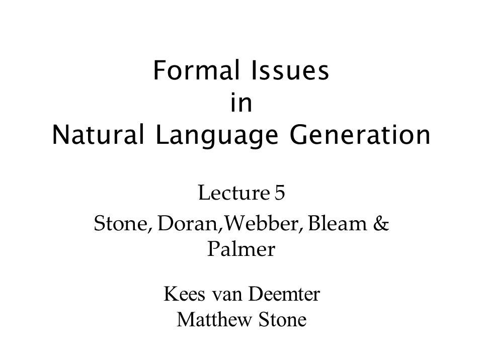 Kees van Deemter Matthew Stone Formal Issues in Natural Language Generation Lecture 5 Stone, Doran,Webber, Bleam & Palmer
