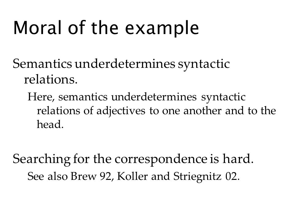 Moral of the example Semantics underdetermines syntactic relations. Here, semantics underdetermines syntactic relations of adjectives to one another a