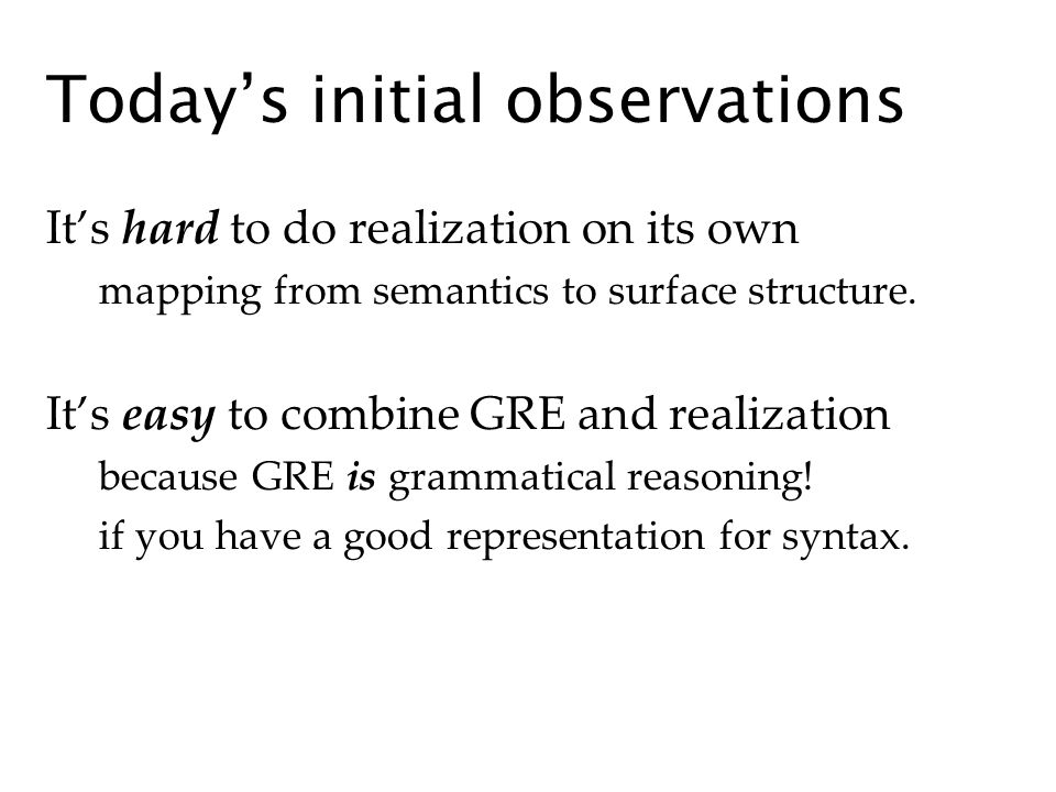 Todays initial observations Its hard to do realization on its own mapping from semantics to surface structure. Its easy to combine GRE and realization