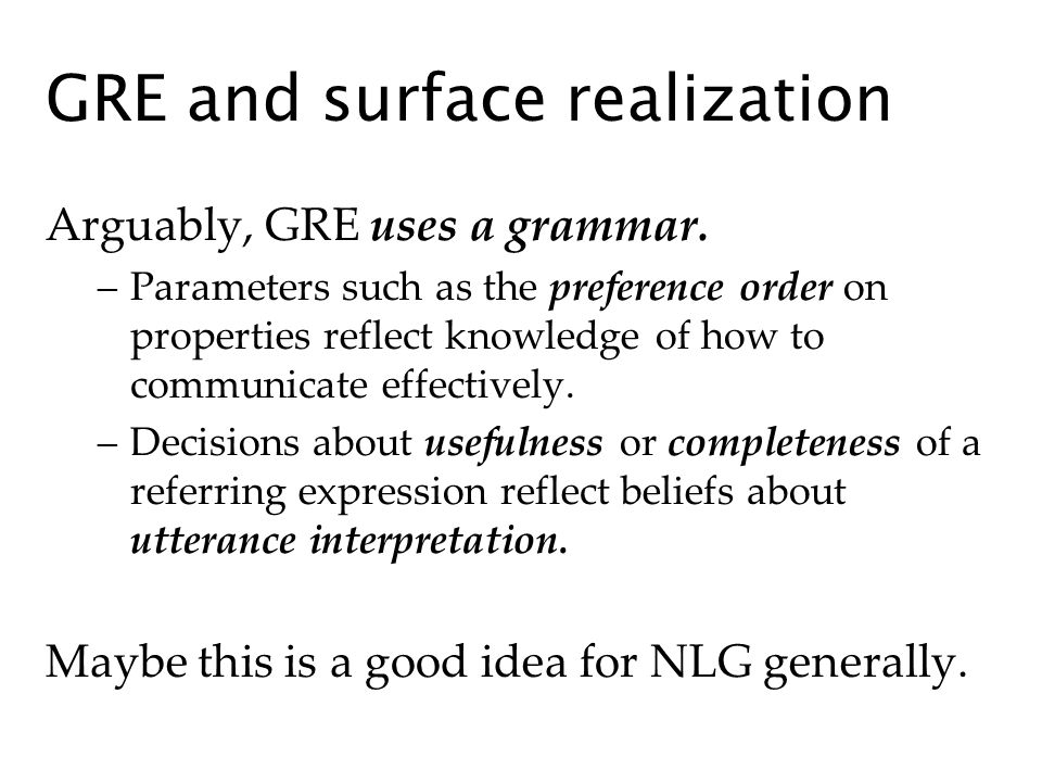GRE and surface realization Arguably, GRE uses a grammar. –Parameters such as the preference order on properties reflect knowledge of how to communica